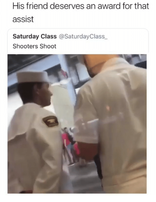 Memes, Shooters, and 🤖: His friend deserves an award for that  assist  Saturday Class @SaturdayClass  Shooters Shoot