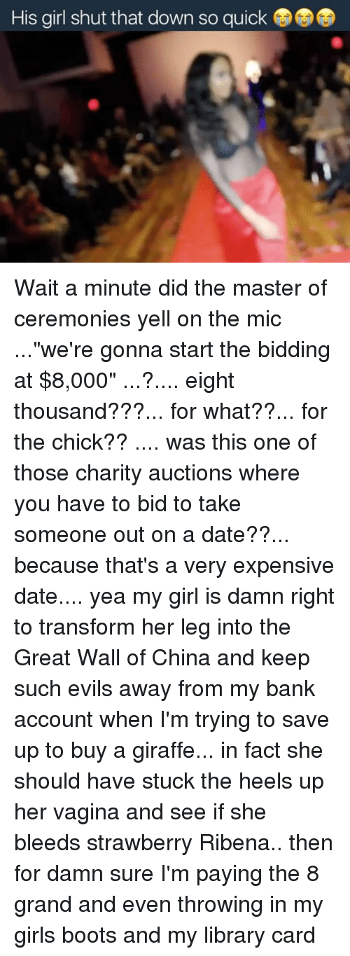 """Dating, Memes, and Transformers: His girl shut that down so quick Wait a minute did the master of ceremonies yell on the mic ...""""we're gonna start the bidding at $8,000"""" ...?.... eight thousand???... for what??... for the chick?? .... was this one of those charity auctions where you have to bid to take someone out on a date??... because that's a very expensive date.... yea my girl is damn right to transform her leg into the Great Wall of China and keep such evils away from my bank account when I'm trying to save up to buy a giraffe... in fact she should have stuck the heels up her vagina and see if she bleeds strawberry Ribena.. then for damn sure I'm paying the 8 grand and even throwing in my girls boots and my library card"""