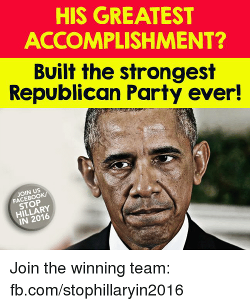 Memes, Republican Party, and 🤖: HIS GREATEST  ACCOMPLISHMENT?  Built the strongest  Republican Party ever!  FACEBOOK/  IN 2016 Join the winning team: fb.com/stophillaryin2016