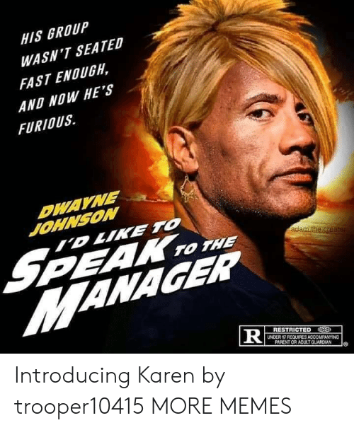 Dwayne Johnson: HIS GROUP  WASN'T SEATED  FAST ENOUGH,  AND NOW HE'S  FURIOUS  DWAYNE  JOHNSON  ID LIKE TO  S  MANAGER  PEAK TO THE  adam.the.creater  RESTRICTED  UNDER 17 REQUIRES ACCOMPANYING  PARENT OR ADULTGUARDIAN  TR Introducing Karen by trooper10415 MORE MEMES