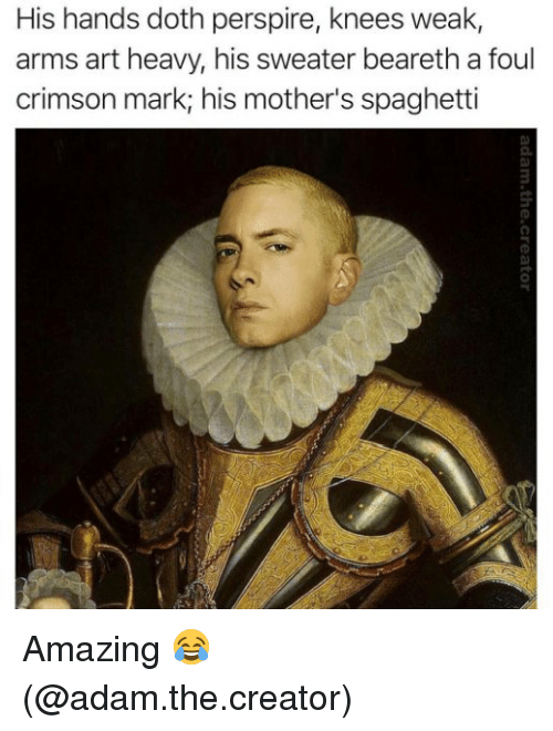 Memes, Spaghetti, and Amazing: His hands doth perspire, knees weak,  arms art heavy, his sweater beareth a foul  crimson mark, his mother's spaghetti Amazing 😂 (@adam.the.creator)