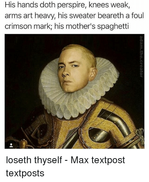Dothing: His hands doth perspire, knees weak,  arms art heavy, his sweater beareth a foul  crimson mark; his mother's spaghetti loseth thyself - Max textpost textposts