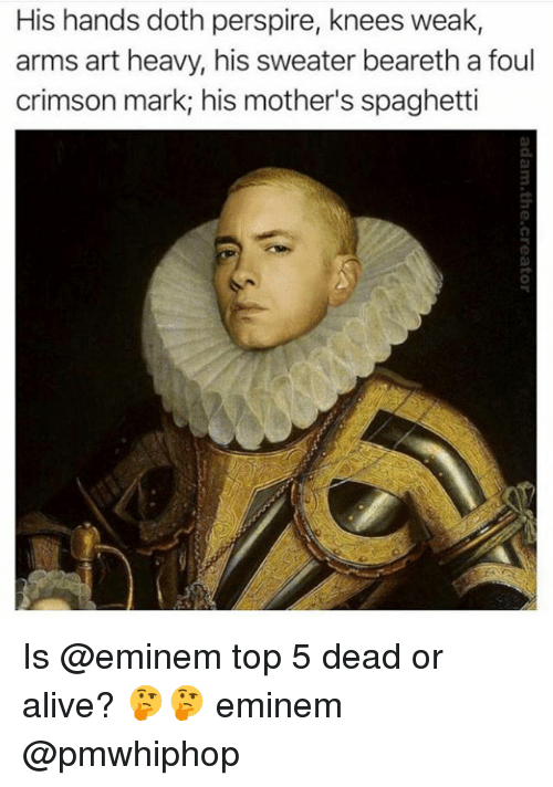 Spaghetties: His hands doth perspire, knees weak,  arms art heavy, his sweater beareth a foul  crimson mark; his mother's spaghetti  0. Is @eminem top 5 dead or alive? 🤔🤔 eminem @pmwhiphop