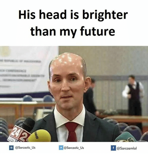 Memes, 🤖, and Futures: His head is brighter  than my future  If @Sarcasmlol  @Sarcastic Us  @Sarcastic Us