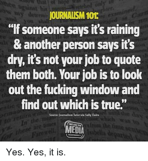"""Fucking, Memes, and True: his  JOURNALISM 101  lf someone says it's raining  & another person says it's  dry, it's not your job to quote  them both. Your job is to look  out the fucking window and  find out which is true""""  08  Source: Journalism Tutor via Sally Claire  In  WE ARE THE  MEDIA Yes. Yes, it is."""
