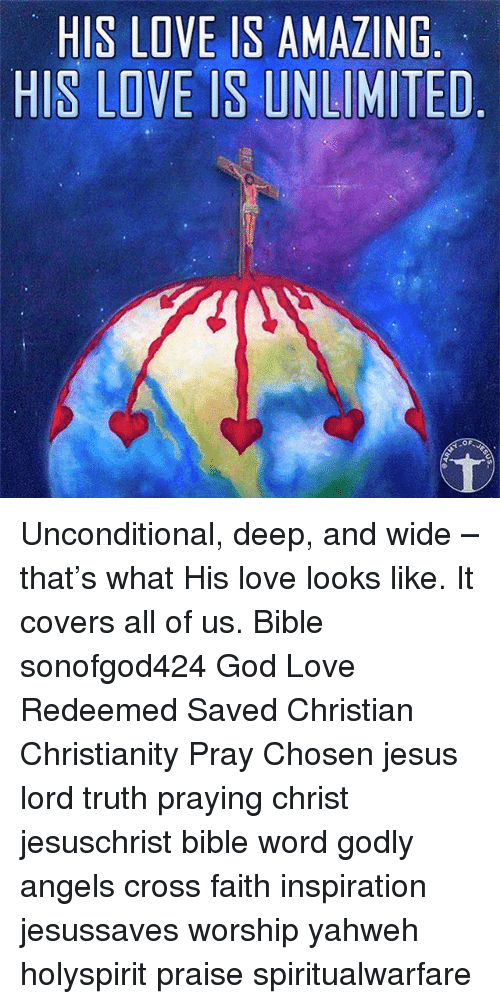 God, Jesus, and Love: HIS LOVE IS AMAZING  HIS  LOVE IS UNLIMITED  OF Unconditional, deep, and wide – that's what His love looks like. It covers all of us. Bible sonofgod424 God Love Redeemed Saved Christian Christianity Pray Chosen jesus lord truth praying christ jesuschrist bible word godly angels cross faith inspiration jesussaves worship yahweh holyspirit praise spiritualwarfare