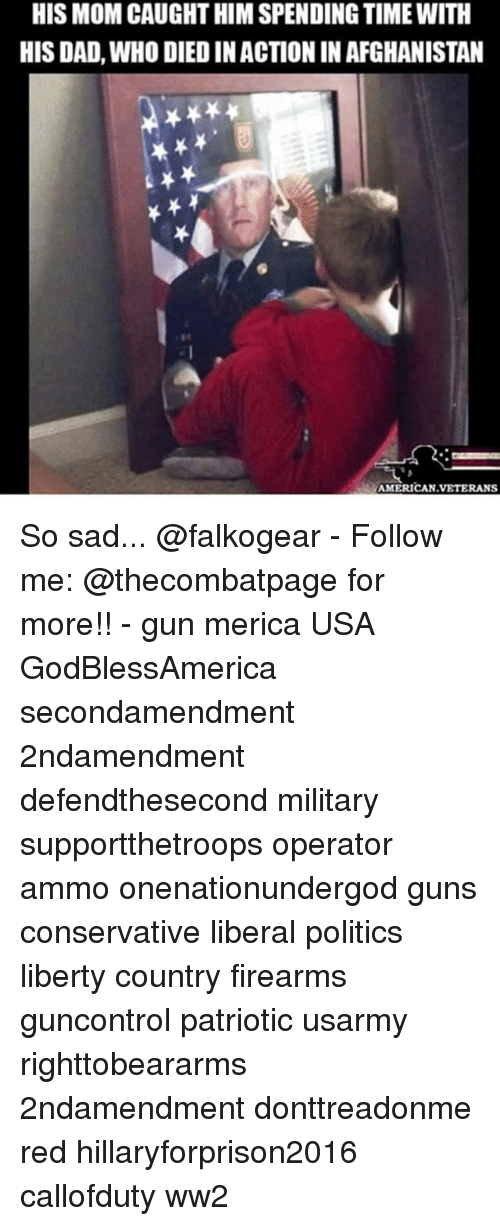 Dad, Guns, and Memes: HIS MOM CAUGHT HIM SPENDING TIME WITH  HIS DAD, WHO DIED IN ACTION IN AFGHANISTAN  MERICAN VETERANS So sad... @falkogear - Follow me: @thecombatpage for more!! - gun merica USA GodBlessAmerica secondamendment 2ndamendment defendthesecond military supportthetroops operator ammo onenationundergod guns conservative liberal politics liberty country firearms guncontrol patriotic usarmy righttobeararms 2ndamendment donttreadonme red hillaryforprison2016 callofduty ww2