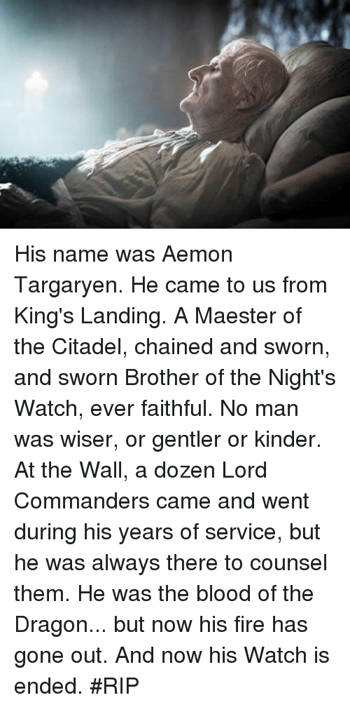 the nights watch: His name was Aemon Targaryen. He came to us from King's Landing. A Maester of the Citadel, chained and sworn, and sworn Brother of the Night's Watch, ever faithful. No man was wiser, or gentler or kinder. At the Wall, a dozen Lord Commanders came and went during his years of service, but he was always there to counsel them. He was the blood of the Dragon... but now his fire has gone out. And now his Watch is ended. #RIP