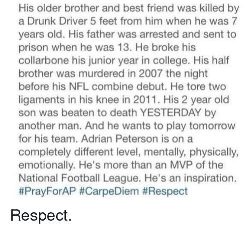 national football league: His older brother and best friend was killed by  a Drunk Driver 5 feet from him when he was 7  years old. His father was arrested and sent to  prison when he was 13. He broke his  collarbone his junior year in college. His half  brother was murdered in 2007 the night  before his NFL combine debut. He tore two  ligaments in his knee in 2011. His 2 year old  son was beaten to death YESTERDAY another man. And he wants to play tomorrow  for his team. Adrian Peterson is on a  completely different level, mentally, physically,  emotionally. He's more than an MVP of the  National Football League. He's an inspiration.  Pray ForAP Respect.