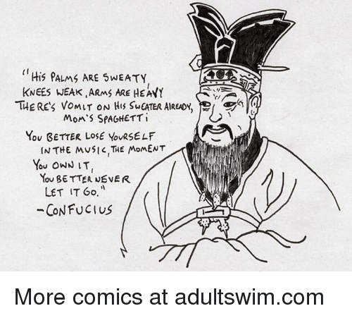 Dank, 🤖, and Own: His PALMS ARE WEATY  KNEES WEAK ARMS ARE HEAYY  THE RES VOMIT ON HIS SuEATER AIREADY,  Mon's SPAGHETT i  You GETTER LOSE YouRSELF  IN THE MUSIK, THE MOMENT  You OWN IT  You BETTER NEVER  LET IT Go  CONFUCIUS More comics at adultswim.com