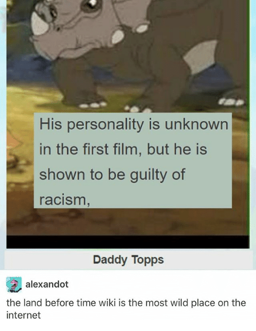 Internet, Ironic, and Racism: His personality is unknown  in the first film, but he is  shown to be guilty of  racism  Daddy Topps  alexandot  the land before time wiki is the most wild place on the  internet