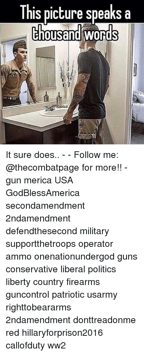 Guns, Memes, and Politics: [his picture speaks a  chousand It sure does.. - - Follow me: @thecombatpage for more!! - gun merica USA GodBlessAmerica secondamendment 2ndamendment defendthesecond military supportthetroops operator ammo onenationundergod guns conservative liberal politics liberty country firearms guncontrol patriotic usarmy righttobeararms 2ndamendment donttreadonme red hillaryforprison2016 callofduty ww2