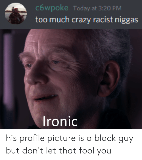 Black Guy: his profile picture is a black guy but don't let that fool you