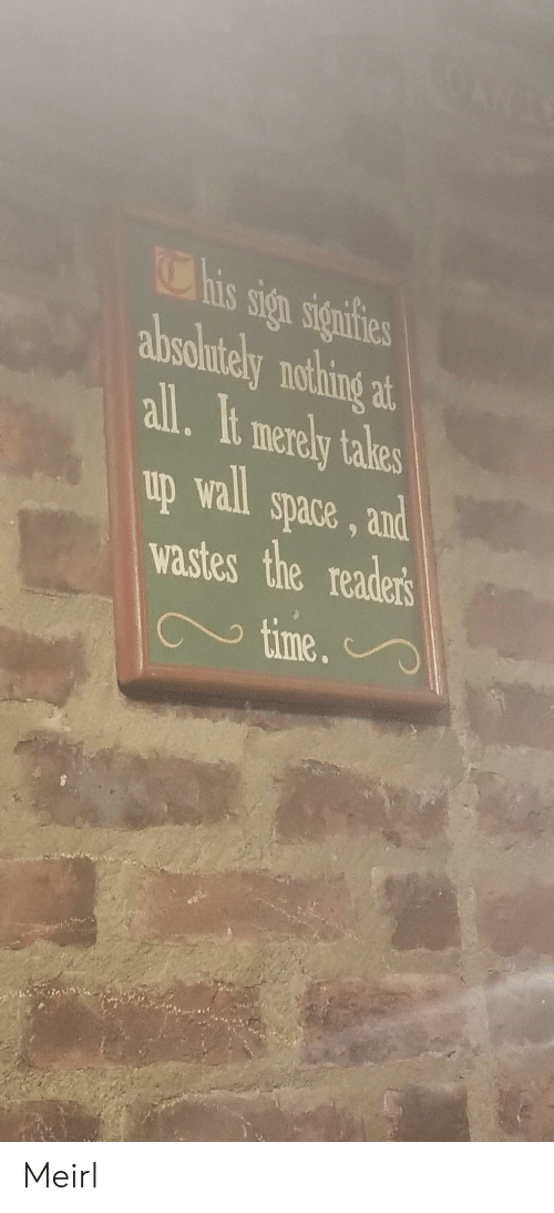 merely: his sign signifies  absolntely nothing  at  all.It merely takes  up wall space, and  wastes the readers  time.  9 Meirl