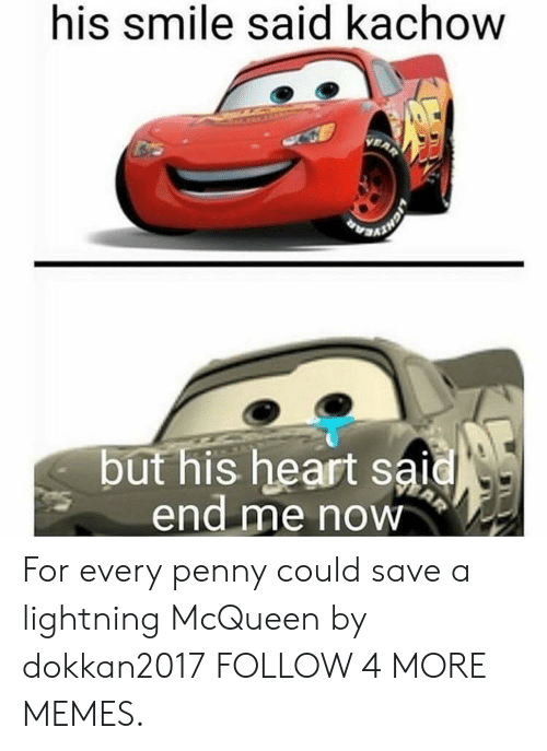 Kachow: his smile said kachow  VEAR  but his heart said  end me now  AR For every penny could save a lightning McQueen by dokkan2017 FOLLOW 4 MORE MEMES.