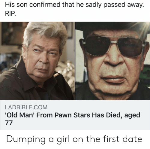 pawn: His son confirmed that he sadly passed away.  RIP  LADBIBLE.COM  'Old Man' From Pawn Stars Has Died, aged Dumping a girl on the first date