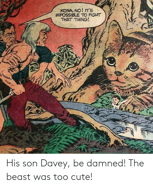 damned: His son Davey, be damned! The beast was too cute!