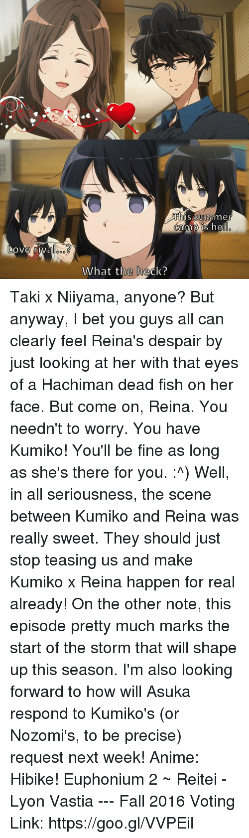 Asuka: his Summ mer  Ocammp hel  What the heck? Taki x Niiyama, anyone? But anyway, I bet you guys all can clearly feel Reina's despair by just looking at her with that eyes of a H̶a̶c̶h̶i̶m̶a̶n̶ dead fish on her face. But come on, Reina. You needn't to worry. You have Kumiko! You'll be fine as long as she's there for you. :^)  Well, in all seriousness, the scene between Kumiko and Reina was really sweet. They should just stop teasing us and make Kumiko x Reina happen for real already!  On the other note, this episode pretty much marks the start of the storm that will shape up this season. I'm also looking forward to how will Asuka respond to Kumiko's (or Nozomi's, to be precise) request next week!  Anime: Hibike! Euphonium 2  ~ Reitei - Lyon Vastia --- Fall 2016 Voting Link: https://goo.gl/VVPEil