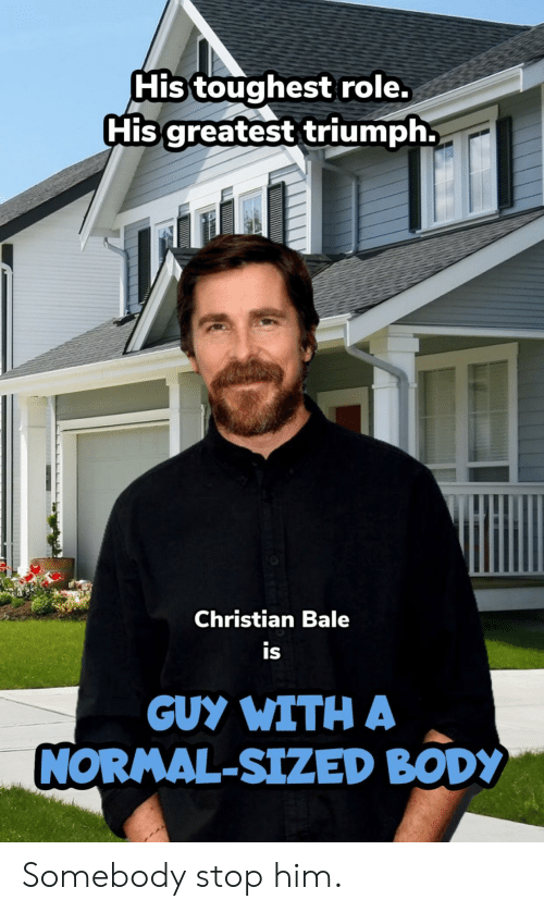 Christian Bale: His toughest role.  His greatest triumph.  Christian Bale  is  GUY WITH A  NORMAL-SIZED BODY Somebody stop him.