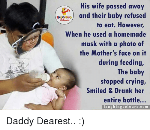 Baby, It's Cold Outside: His wife passed away  and their baby refused  LA GHING  to eat. However,  When he used a homemade  mask with a photo of  the Mother's face on it  during feeding,  The baby  stopped crying,  Smiled & Drank her  entire bottle...  laughing colours com Daddy Dearest.. :)