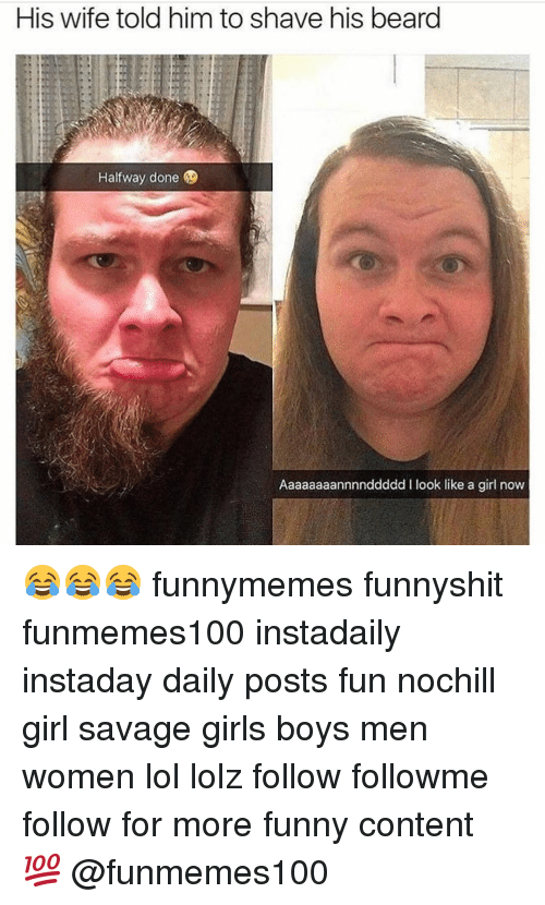 Memes, 🤖, and Fun: His wife told him to shave his beard  Halfway done  Aaaaaaaannnnddddd I look like a girl now 😂😂😂 funnymemes funnyshit funmemes100 instadaily instaday daily posts fun nochill girl savage girls boys men women lol lolz follow followme follow for more funny content 💯 @funmemes100
