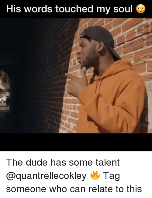 Dude, Memes, and Tag Someone: His words touched my soul The dude has some talent @quantrellecokley 🔥 Tag someone who can relate to this