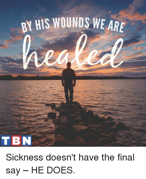 tbn: HIS WOUNDS WE ARE  TBN Sickness doesn't have the final say – HE DOES.