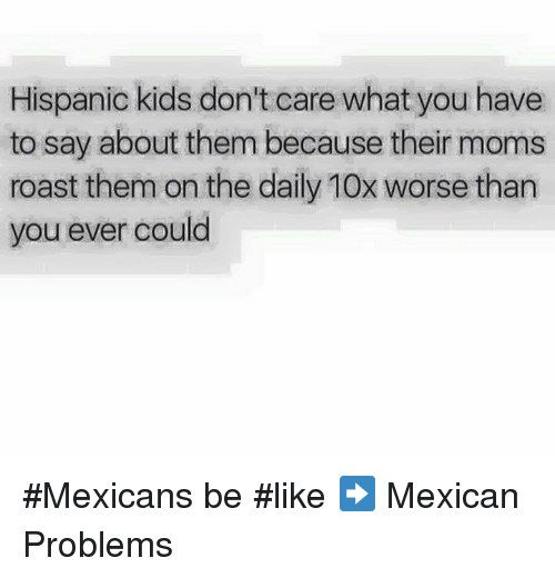 Mexicans Be Like: Hispanic kids don't care what you have  to say about them because their moms  roast them on the daily 10x worse than  you ever could #Mexicans be #like ➡ Mexican Problems