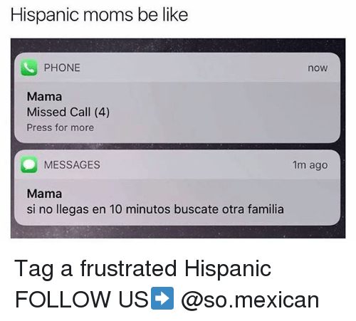 Be Like, Memes, and Moms: Hispanic moms be like  PHONE  now  Mama  Missed Call (4)  Press for more  MESSAGES  1m ago  Mama  si no llegas en 10 minutos buscate otra familia Tag a frustrated Hispanic FOLLOW US➡️ @so.mexican