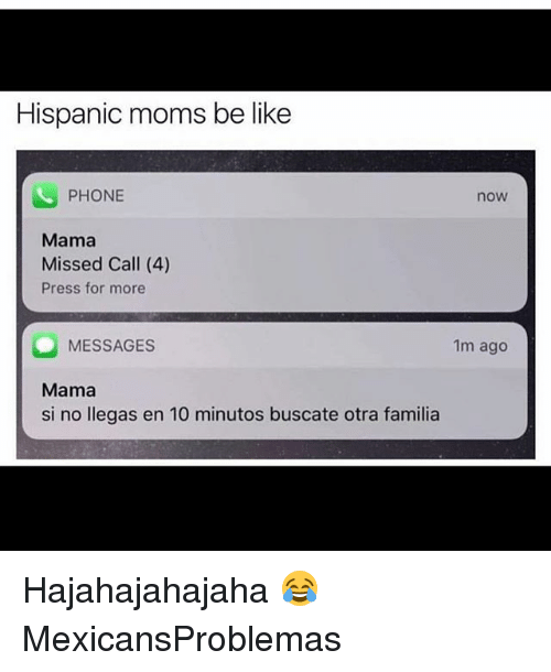 Moms Be Like: Hispanic moms be like  PHONE  now  Mama  Missed Call (4)  Press for more  MESSAGES  Mama  si no llegas en 10 minutos buscate otra familia  1m ago Hajahajahajaha 😂 MexicansProblemas