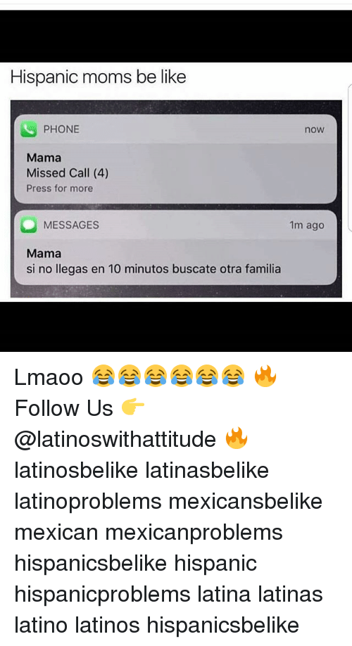 Moms Be Like: Hispanic moms be like  PHONE  now  Mama  Missed Call (4)  Press for more  MESSAGES  Mama  si no llegas en 10 minutos buscate otra familia  1m ago Lmaoo 😂😂😂😂😂😂 🔥 Follow Us 👉 @latinoswithattitude 🔥 latinosbelike latinasbelike latinoproblems mexicansbelike mexican mexicanproblems hispanicsbelike hispanic hispanicproblems latina latinas latino latinos hispanicsbelike
