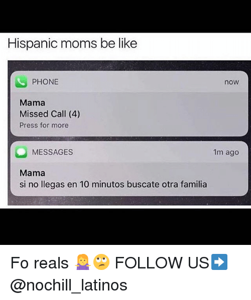 Moms Be Like: Hispanic moms be like  PHONE  now  Mama  Missed Call (4)  Press for more  MESSAGES  Mama  si no llegas en 10 minutos buscate otra familia  1m ago Fo reals 🤷‍♀️🙄 FOLLOW US➡️ @nochill_latinos