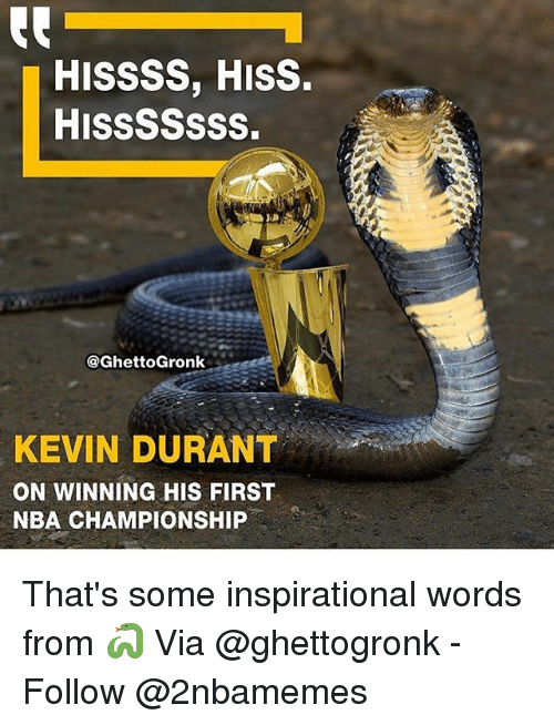 Kevin Durant, Nba, and Via: HISSSS, HISS.  HISSSSSSS.  @GhettoGronk  KEVIN DURANT  ON WINNING HIS FIRST  NBA CHAMPIONSHIP That's some inspirational words from 🐍 Via @ghettogronk - Follow @2nbamemes