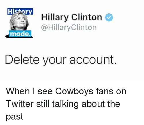 Hillary Clinton, Nfl, and Twitter: Histor  Hillary Clinton  @Hillary Clinton  made.  Delete your account When I see Cowboys fans on Twitter still talking about the past