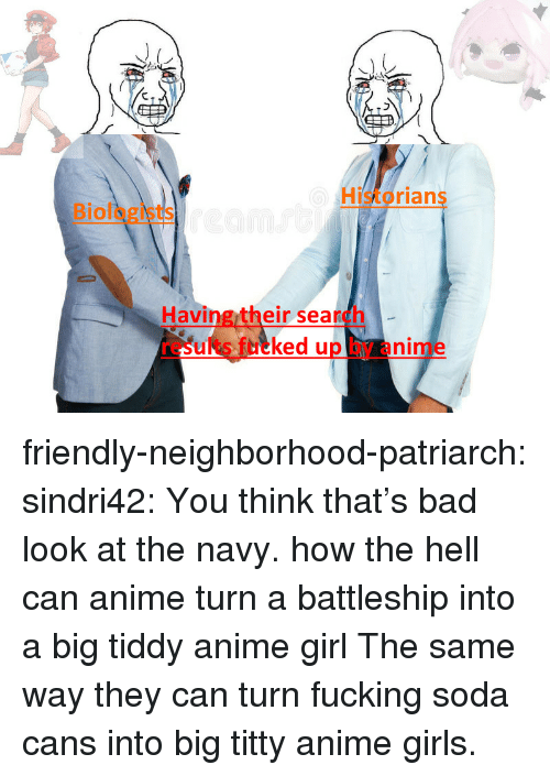 Anime, Bad, and Fucking: Historians  Biologists  Having their search  results fucked up by anime friendly-neighborhood-patriarch:  sindri42:  You think that's bad look at the navy.  how the hell can anime turn a battleship into a big tiddy anime girl  The same way they can turn fucking soda cans into big titty anime girls.