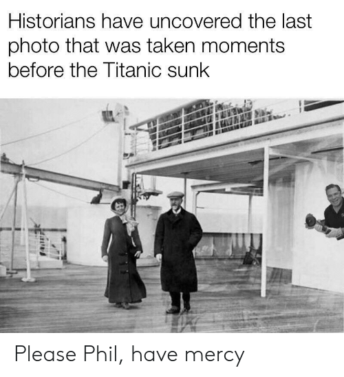 Have Mercy: Historians have uncovered the last  photo that was taken moments  before the Titanic sunk Please Phil, have mercy