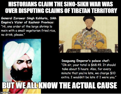 """Sick Sikh: HISTORIANSCLAIM THE SINO-SIKH WARWAS  OVER DISPUTING CLAIMS OF TIBETAN TERRITORY  General Zorawar Singh Kahluria, Sikh  Empire's Vizier of Kashmir Province:  """"Hi, one order of the large shrimp lo  mein with a small vegetarian fried rice,  no drink, please.""""  Daoguang Emperor's palace chef:  """"Ok sir, your total is $68.49. It should  take about 5 hours. Also, for every  minute that you're late, we charge $10  extra. I wouldn't be late if I were you.""""  BUT WE ALL KNOW THE ACTUAL CAUSE"""