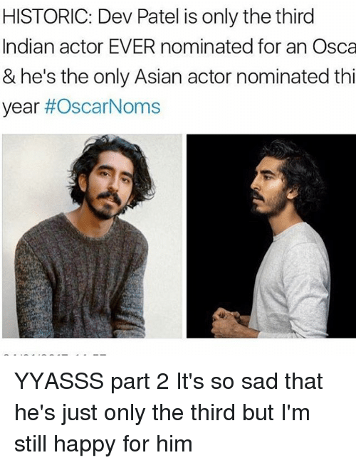 Asian, Memes, and Historical: HISTORIC: Dev Patel is only the third  Indian actor EVER nominated for an Osca  & he's the only Asian actor nominated thi  year  YYASSS part 2 It's so sad that he's just only the third but I'm still happy for him