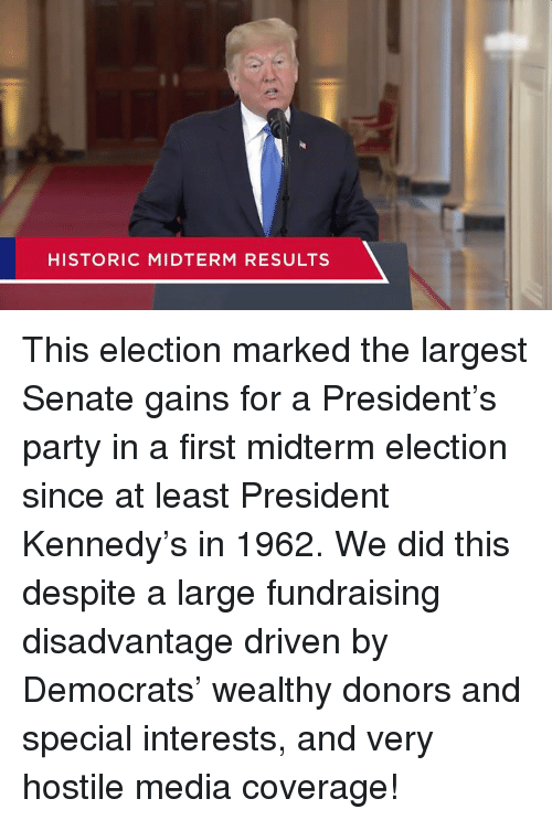 midterm: HISTORIC MIDTERM RESULTS This election marked the largest Senate gains for a President's party in a first midterm election since at least President Kennedy's in 1962.  We did this despite a large fundraising disadvantage driven by Democrats' wealthy donors and special interests, and very hostile media coverage!