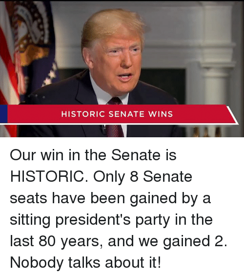 Presidents: HISTORIC SENATE WINS Our win in the Senate is HISTORIC. Only 8 Senate seats have been gained by a sitting president's party in the last 80 years, and we gained 2. Nobody talks about it!