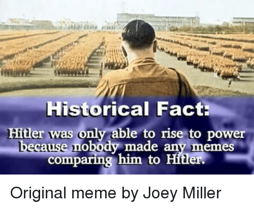 Origin Meme: Historical Fact:  Hitler was only able to rise to power  cause nobody made any memes  comparing him to Hitler. Original meme by Joey Miller
