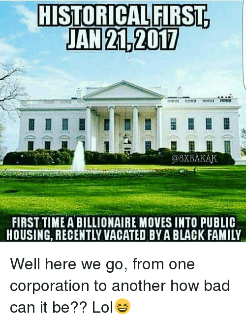 Memes, Vacation, and Historical: HISTORICAL FIRST  JAN 2L 2017  @8X8AKAK  FIRST TIME ABILLIONAIRE MovES INTO PUBLIC  HOUSING, RECENTLY VACATED BYA BLACK FAMILY Well here we go, from one corporation to another how bad can it be?? Lol😆