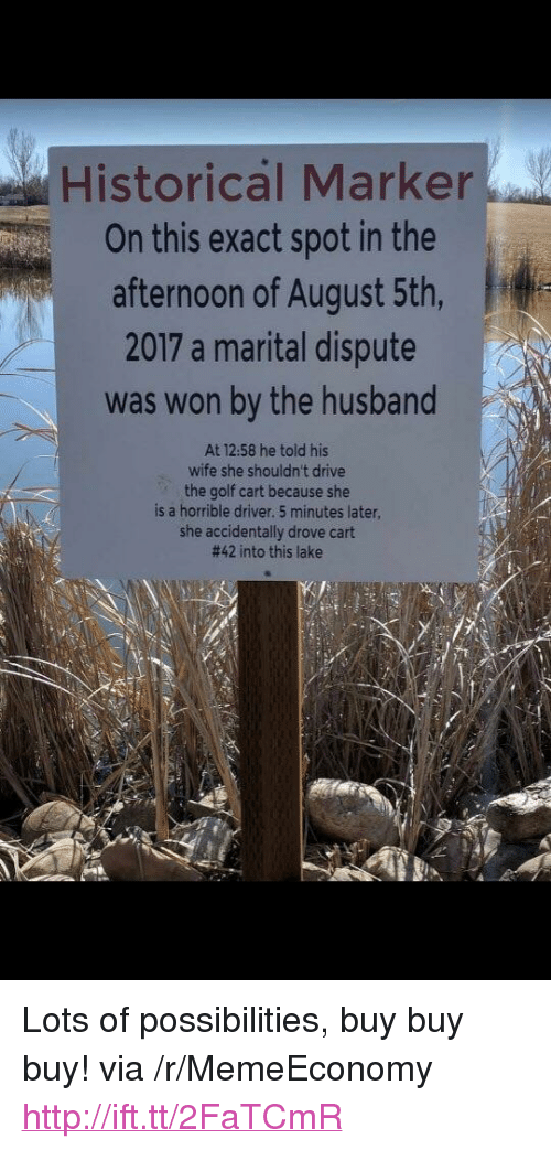 """Drive, Golf, and Http: Historical Marker  On this exact spot in the  afternoon of August 5th,  2017 a marital dispute  was won by the husband  At 12.58 he told his  wife she shouldn't drive  the golf cart because she  is a horrible driver. 5 minutes later  she accidentally drove cart  #42 into this lake <p>Lots of possibilities, buy buy buy! via /r/MemeEconomy <a href=""""http://ift.tt/2FaTCmR"""">http://ift.tt/2FaTCmR</a></p>"""