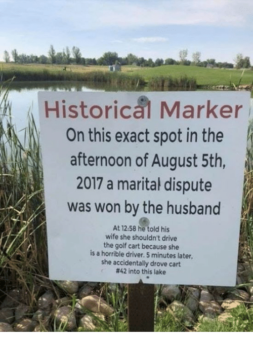 Dank, Drive, and Golf: Historical Marker  On this exact spot in the  afternoon of August 5th,  2017 a marital dispute  was won by the husband  At 12:58 he told his  wife she shouldn't drive  the golf cart because she  is a horrible driver. 5 minutes later,  she accidentally drove cart  #42 into this lake
