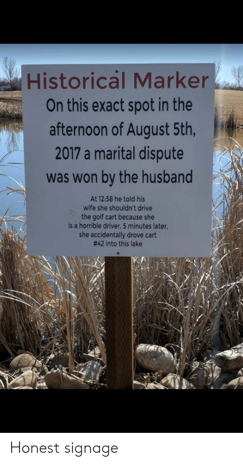 golf cart: Historical Marker  On this exact spot in the  afternoon of August 5th,  2017 a marital dispute  was won by the husband  At 12:58 he told his  wife she shouldn't drive  the golf cart because she  is a horrible driver. 5 minutes later,  she accidentally drove cart  #42 into this lake Honest signage