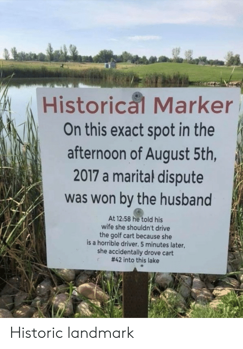 Drive, Golf, and Husband: Historical Marker  On this exact spot in the  afternoon of August 5th,  2017 a marital dispute  was won by the husband  At 12:58 he told his  wife she shouldn't drive  the golf cart because she  is a horrible driver. 5 minutes later,  she accidentally drove cart  #42 into this lake Historic landmark