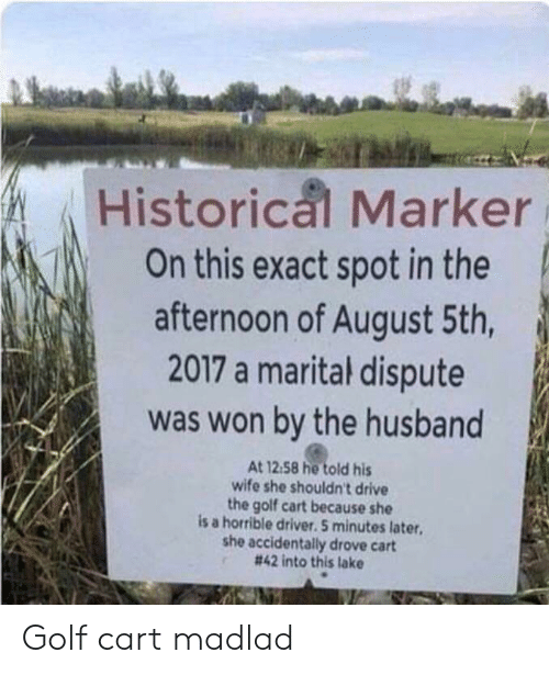 golf cart: Historical Marker  On this exact spot in the  afternoon of August 5th,  2017 a marital dispute  was won by the husband  At 12.58 he told his  wife she shouldn't drive  the golf cart because she  is a horrible driver. 5 minutes later  she accidentally drove cart  # 42 into this lake Golf cart madlad