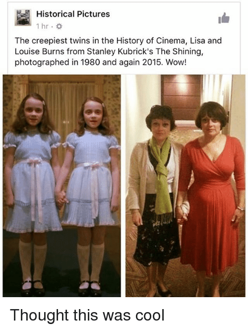 Memes, The Shining, and Wow: Historical Pictures  The creepiest twins in the History of Cinema, Lisa and  Louise Burns from Stanley Kubrick's The Shining,  photographed in 1980 and again 2015. Wow! Thought this was cool