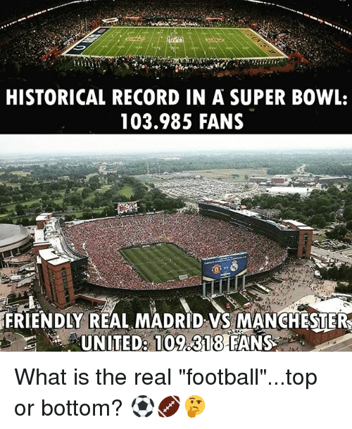 "Football, Real Madrid, and Soccer: HISTORICAL RECORD IN A SUPER BOWL,  103.985 FANS  FRIENDLY REAL MADRID VS MANCHESTER What is the real ""football""...top or bottom? ⚽️🏈🤔"