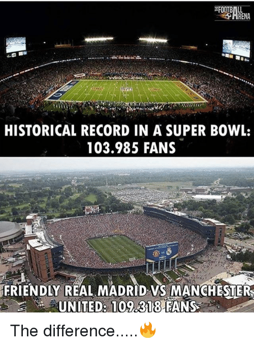 Memes, Real Madrid, and Super Bowl: HISTORICAL RECORD IN A SUPER BOWL:  103.985 FANS  FRIENDLY REAL MADRID VS MANCHESTER  UNITED: 109 318 FANS The difference.....🔥